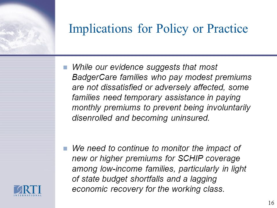 16 Implications for Policy or Practice While our evidence suggests that most BadgerCare families who pay modest premiums are not dissatisfied or adversely affected, some families need temporary assistance in paying monthly premiums to prevent being involuntarily disenrolled and becoming uninsured.