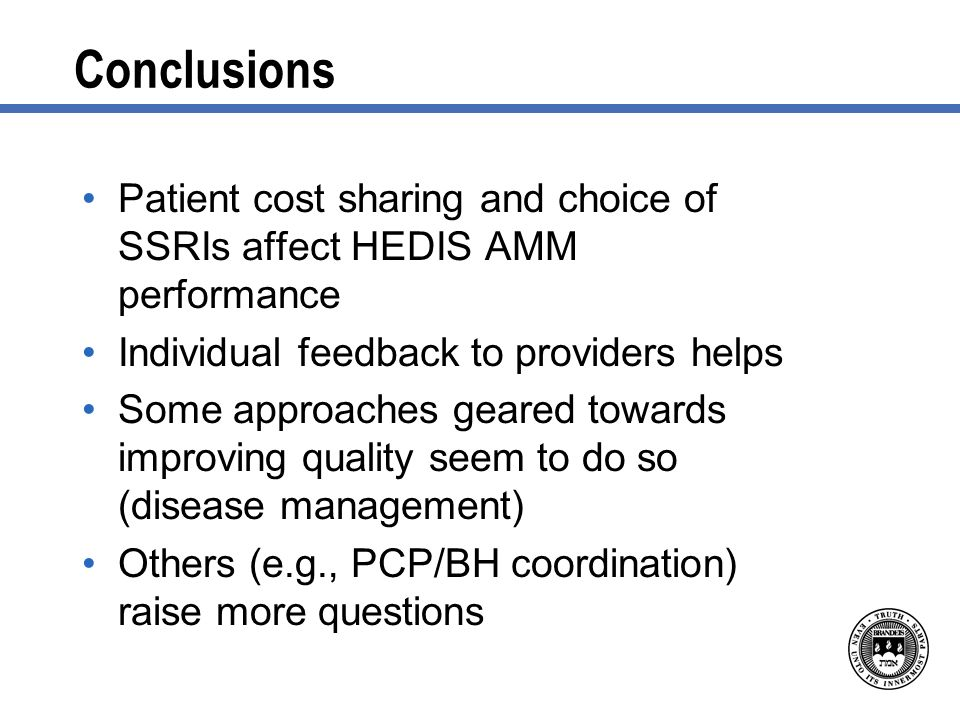 Conclusions Patient cost sharing and choice of SSRIs affect HEDIS AMM performance Individual feedback to providers helps Some approaches geared towards improving quality seem to do so (disease management) Others (e.g., PCP/BH coordination) raise more questions