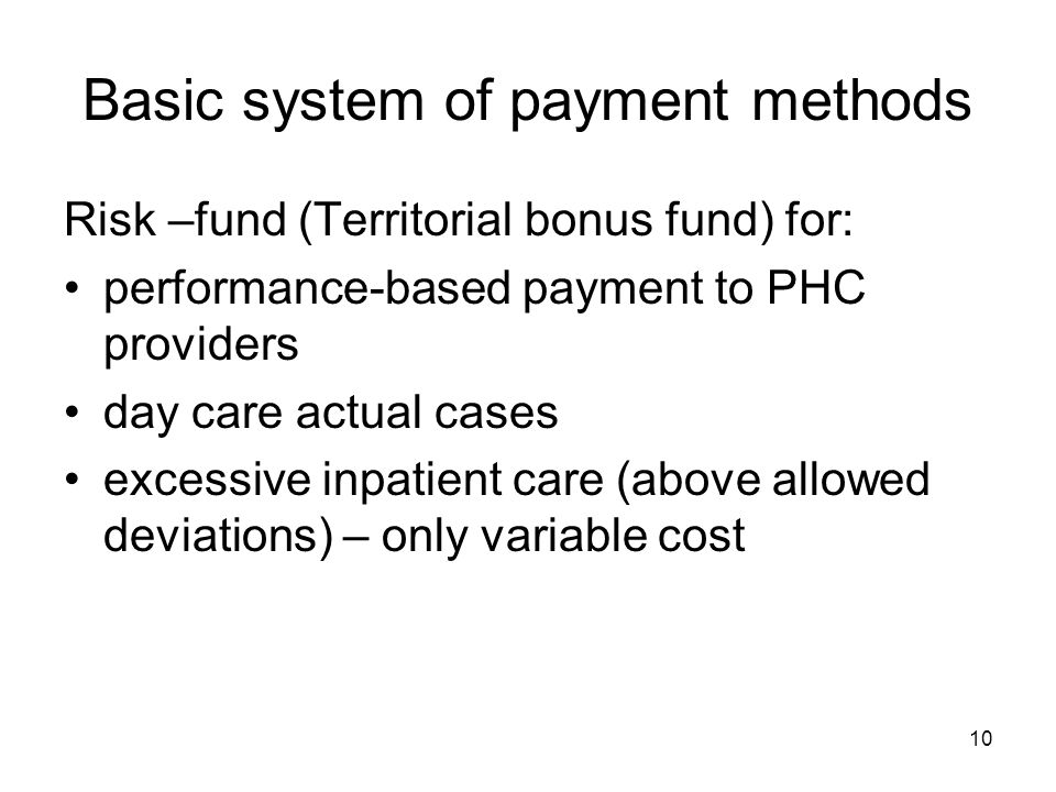 10 Basic system of payment methods Risk –fund (Territorial bonus fund) for: performance-based payment to PHC providers day care actual cases excessive inpatient care (above allowed deviations) – only variable cost