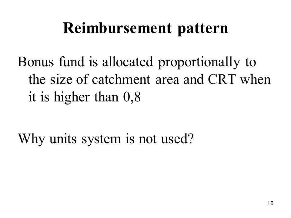 16 Reimbursement pattern Bonus fund is allocated proportionally to the size of catchment area and CRT when it is higher than 0,8 Why units system is not used