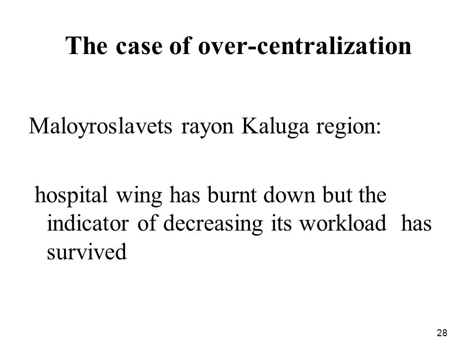 28 The case of over-centralization Maloyroslavets rayon Kaluga region: hospital wing has burnt down but the indicator of decreasing its workload has survived