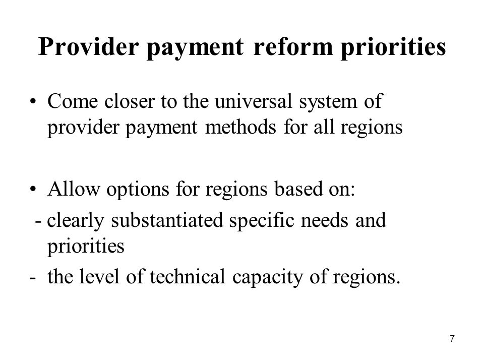 7 Provider payment reform priorities Come closer to the universal system of provider payment methods for all regions Allow options for regions based on: - clearly substantiated specific needs and priorities -the level of technical capacity of regions.