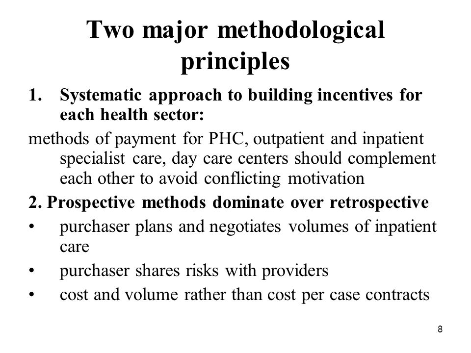 8 Two major methodological principles 1.Systematic approach to building incentives for each health sector: methods of payment for PHC, outpatient and inpatient specialist care, day care centers should complement each other to avoid conflicting motivation 2.