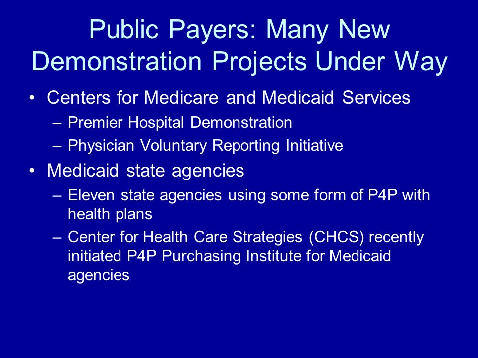 Public Payers: Many New Demonstration Projects Under Way Centers for Medicare and Medicaid Services –Premier Hospital Demonstration –Physician Voluntary Reporting Initiative Medicaid state agencies –Eleven state agencies using some form of P4P with health plans –Center for Health Care Strategies (CHCS) recently initiated P4P Purchasing Institute for Medicaid agencies
