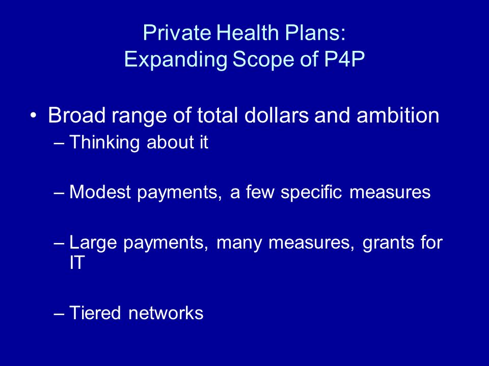 Private Health Plans: Expanding Scope of P4P Broad range of total dollars and ambition –Thinking about it –Modest payments, a few specific measures –Large payments, many measures, grants for IT –Tiered networks