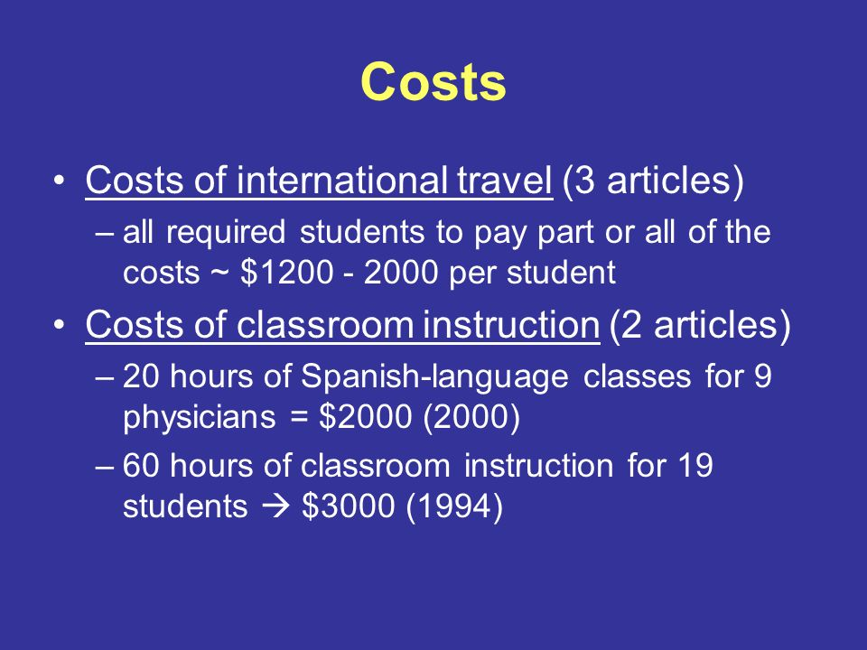 Costs Costs of international travel (3 articles) –all required students to pay part or all of the costs ~ $1200 - 2000 per student Costs of classroom instruction (2 articles) –20 hours of Spanish-language classes for 9 physicians = $2000 (2000) –60 hours of classroom instruction for 19 students $3000 (1994)