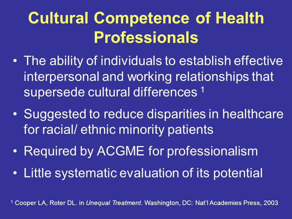 Cultural Competence of Health Professionals The ability of individuals to establish effective interpersonal and working relationships that supersede cultural differences 1 Suggested to reduce disparities in healthcare for racial/ ethnic minority patients Required by ACGME for professionalism Little systematic evaluation of its potential 1 Cooper LA, Roter DL.