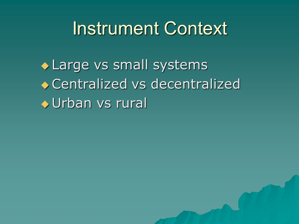 Instrument Context Large vs small systems Large vs small systems Centralized vs decentralized Centralized vs decentralized Urban vs rural Urban vs rural