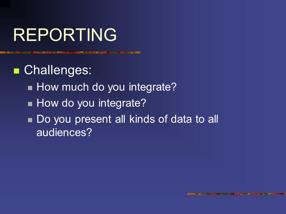 REPORTING Challenges: How much do you integrate. How do you integrate.