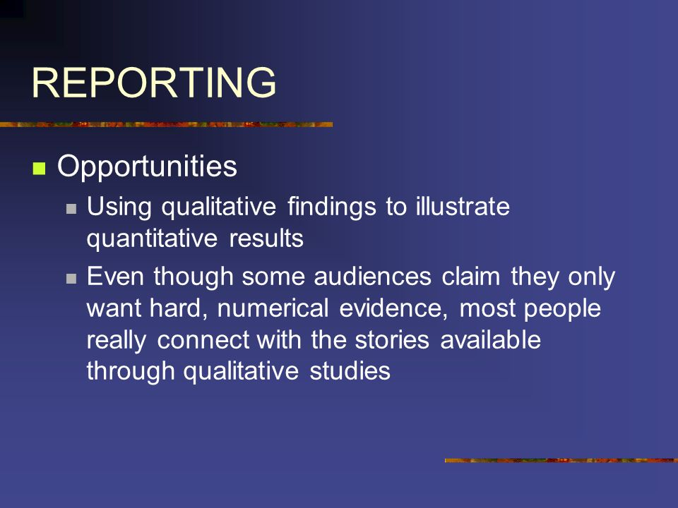 REPORTING Opportunities Using qualitative findings to illustrate quantitative results Even though some audiences claim they only want hard, numerical evidence, most people really connect with the stories available through qualitative studies