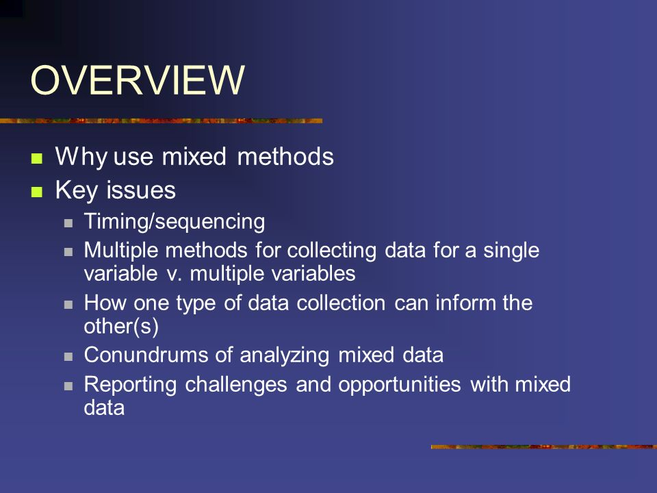 OVERVIEW Why use mixed methods Key issues Timing/sequencing Multiple methods for collecting data for a single variable v. multiple variables How one t