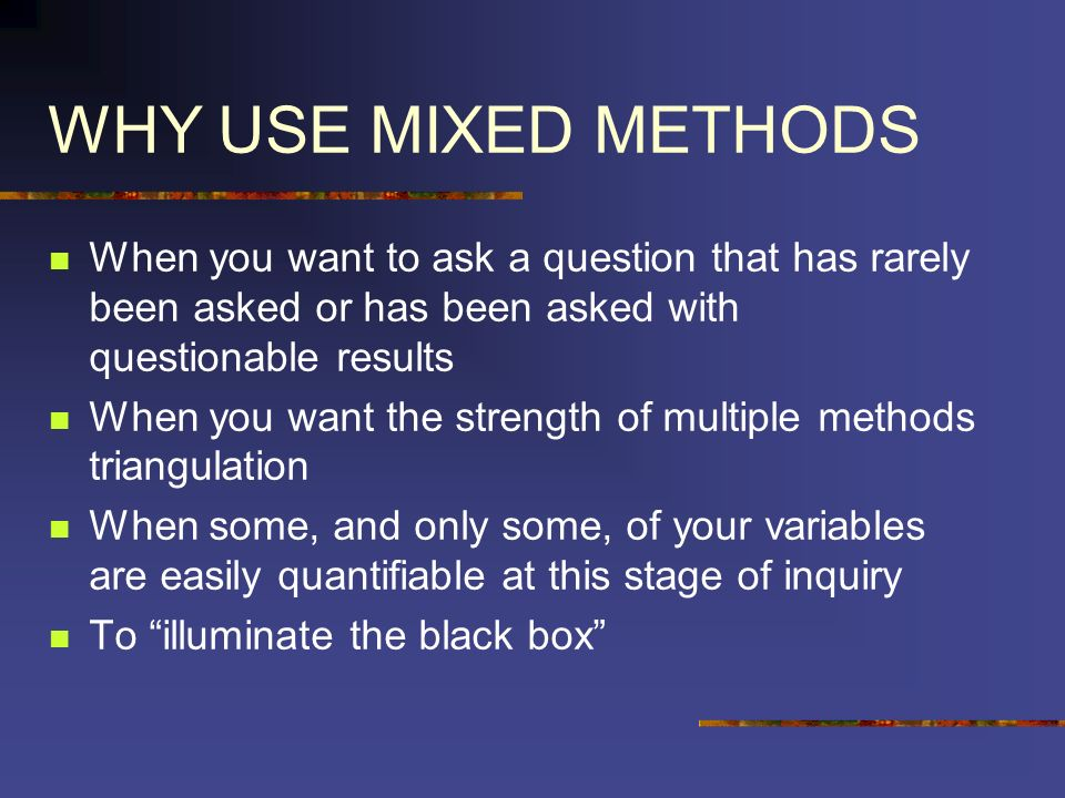 WHY USE MIXED METHODS When you want to ask a question that has rarely been asked or has been asked with questionable results When you want the strengt