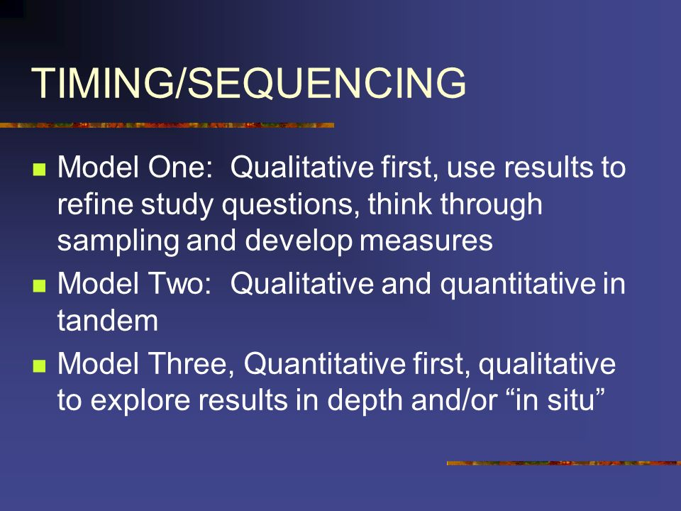 TIMING/SEQUENCING Model One: Qualitative first, use results to refine study questions, think through sampling and develop measures Model Two: Qualitat