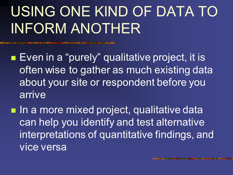 USING ONE KIND OF DATA TO INFORM ANOTHER Even in a purely qualitative project, it is often wise to gather as much existing data about your site or res