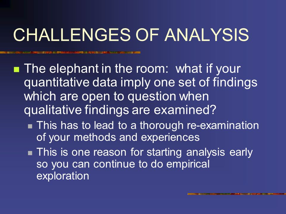 CHALLENGES OF ANALYSIS The elephant in the room: what if your quantitative data imply one set of findings which are open to question when qualitative