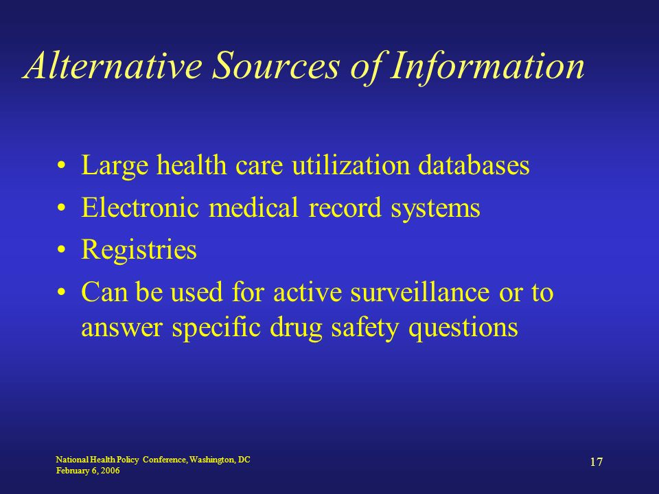 National Health Policy Conference, Washington, DC February 6, 2006 17 Alternative Sources of Information Large health care utilization databases Electronic medical record systems Registries Can be used for active surveillance or to answer specific drug safety questions