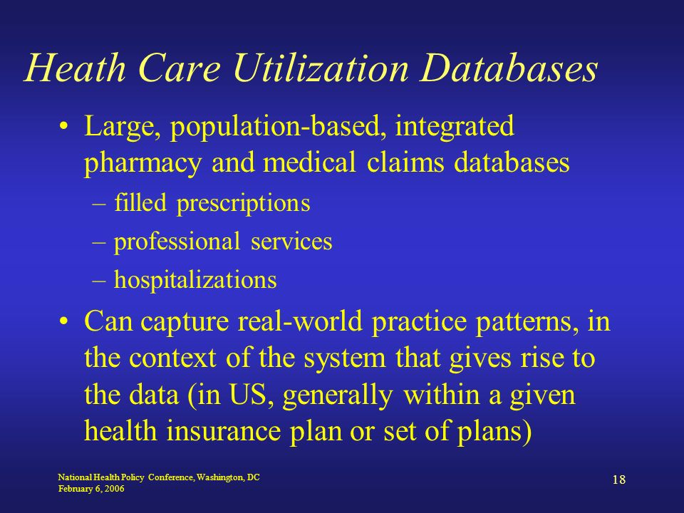 National Health Policy Conference, Washington, DC February 6, 2006 18 Heath Care Utilization Databases Large, population-based, integrated pharmacy and medical claims databases –filled prescriptions –professional services –hospitalizations Can capture real-world practice patterns, in the context of the system that gives rise to the data (in US, generally within a given health insurance plan or set of plans)