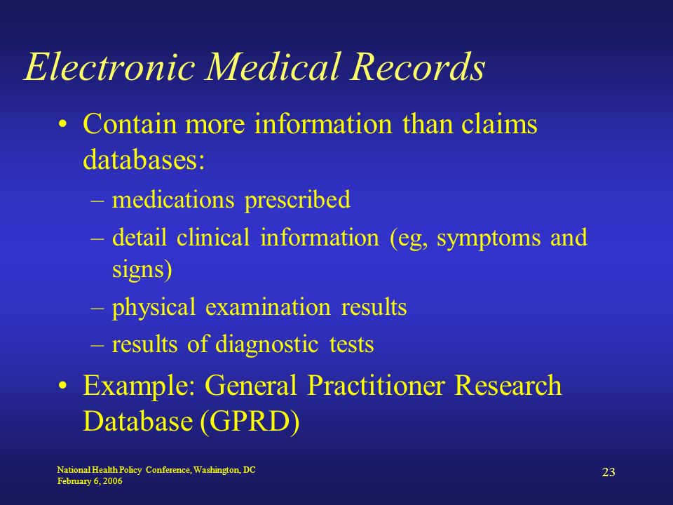 National Health Policy Conference, Washington, DC February 6, 2006 23 Electronic Medical Records Contain more information than claims databases: –medications prescribed –detail clinical information (eg, symptoms and signs) –physical examination results –results of diagnostic tests Example: General Practitioner Research Database (GPRD)