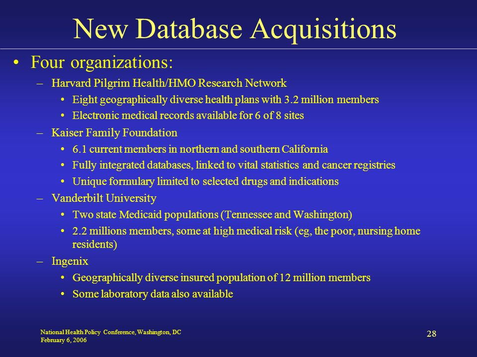 National Health Policy Conference, Washington, DC February 6, 2006 28 New Database Acquisitions Four organizations: –Harvard Pilgrim Health/HMO Research Network Eight geographically diverse health plans with 3.2 million members Electronic medical records available for 6 of 8 sites –Kaiser Family Foundation 6.1 current members in northern and southern California Fully integrated databases, linked to vital statistics and cancer registries Unique formulary limited to selected drugs and indications –Vanderbilt University Two state Medicaid populations (Tennessee and Washington) 2.2 millions members, some at high medical risk (eg, the poor, nursing home residents) –Ingenix Geographically diverse insured population of 12 million members Some laboratory data also available