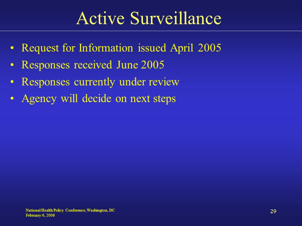 National Health Policy Conference, Washington, DC February 6, 2006 29 Active Surveillance Request for Information issued April 2005 Responses received June 2005 Responses currently under review Agency will decide on next steps