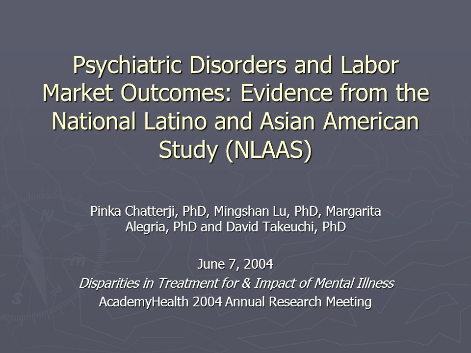Psychiatric Disorders and Labor Market Outcomes: Evidence from the National Latino and Asian American Study (NLAAS) Pinka Chatterji, PhD, Mingshan Lu, PhD, Margarita Alegria, PhD and David Takeuchi, PhD June 7, 2004 Disparities in Treatment for & Impact of Mental Illness AcademyHealth 2004 Annual Research Meeting