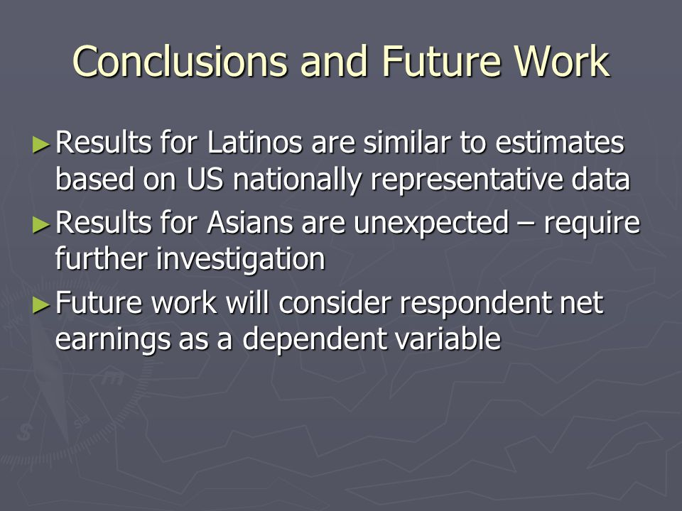 Conclusions and Future Work Results for Latinos are similar to estimates based on US nationally representative data Results for Latinos are similar to estimates based on US nationally representative data Results for Asians are unexpected – require further investigation Results for Asians are unexpected – require further investigation Future work will consider respondent net earnings as a dependent variable Future work will consider respondent net earnings as a dependent variable