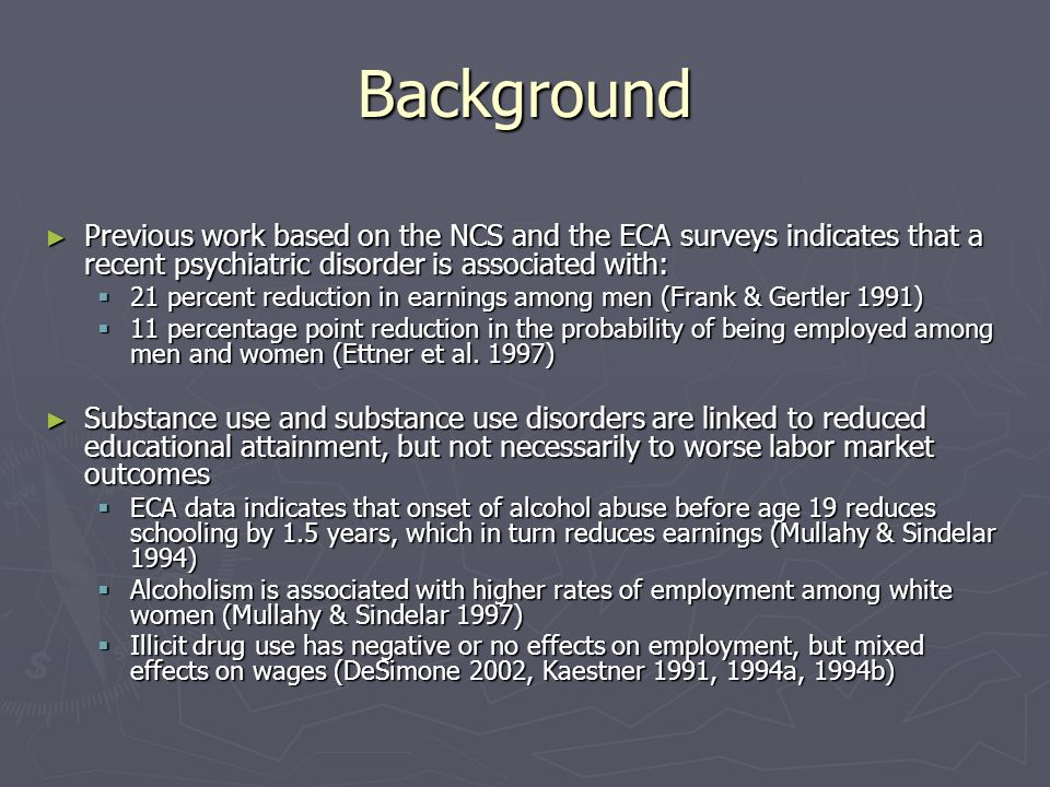 Background Previous work based on the NCS and the ECA surveys indicates that a recent psychiatric disorder is associated with: Previous work based on the NCS and the ECA surveys indicates that a recent psychiatric disorder is associated with: 21 percent reduction in earnings among men (Frank & Gertler 1991) 21 percent reduction in earnings among men (Frank & Gertler 1991) 11 percentage point reduction in the probability of being employed among men and women (Ettner et al.