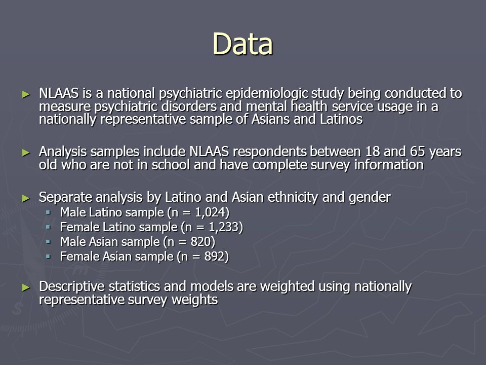 Data NLAAS is a national psychiatric epidemiologic study being conducted to measure psychiatric disorders and mental health service usage in a nationally representative sample of Asians and Latinos NLAAS is a national psychiatric epidemiologic study being conducted to measure psychiatric disorders and mental health service usage in a nationally representative sample of Asians and Latinos Analysis samples include NLAAS respondents between 18 and 65 years old who are not in school and have complete survey information Analysis samples include NLAAS respondents between 18 and 65 years old who are not in school and have complete survey information Separate analysis by Latino and Asian ethnicity and gender Separate analysis by Latino and Asian ethnicity and gender Male Latino sample (n = 1,024) Male Latino sample (n = 1,024) Female Latino sample (n = 1,233) Female Latino sample (n = 1,233) Male Asian sample (n = 820) Male Asian sample (n = 820) Female Asian sample (n = 892) Female Asian sample (n = 892) Descriptive statistics and models are weighted using nationally representative survey weights Descriptive statistics and models are weighted using nationally representative survey weights