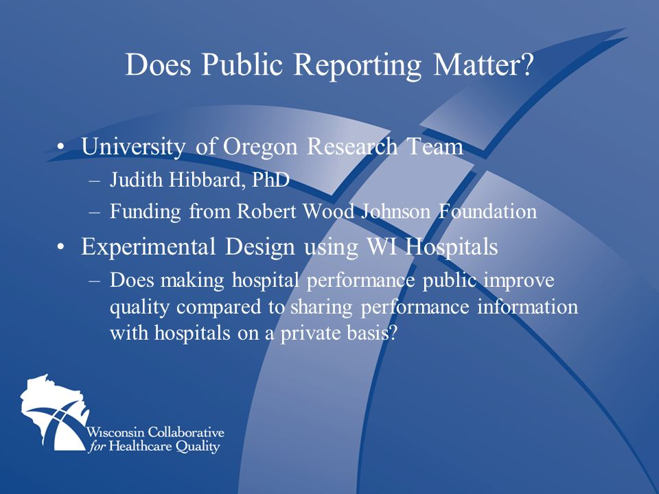 Does Public Reporting Matter? University of Oregon Research Team –Judith Hibbard, PhD –Funding from Robert Wood Johnson Foundation Experimental Design