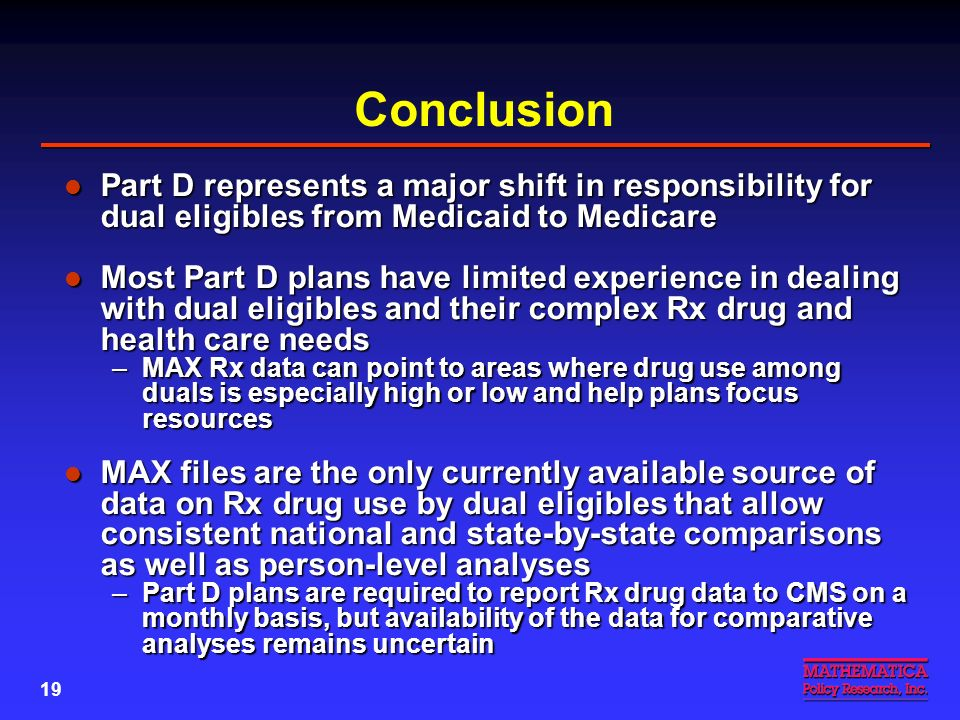 18 Dual Eligibles with Mental Illness Under Part D Part D drug plan formularies must include all or substantially all antidepressants and antipsychotics Part D drug plan formularies must include all or substantially all antidepressants and antipsychotics –As noted earlier, these two drug groups accounted for over 19 percent of Medicaid Rx expenditures for duals in 2001 Part D statute excludes barbiturates and benzodiazepines from coverage Part D statute excludes barbiturates and benzodiazepines from coverage –Some states may continue to cover them for duals –May develop agreements with Part D plans to assist with coverage State-by-state MAX Rx tables for 2001 will show extent of barbiturate and benzodiazepine use by dual eligibles (in production) State-by-state MAX Rx tables for 2001 will show extent of barbiturate and benzodiazepine use by dual eligibles (in production)