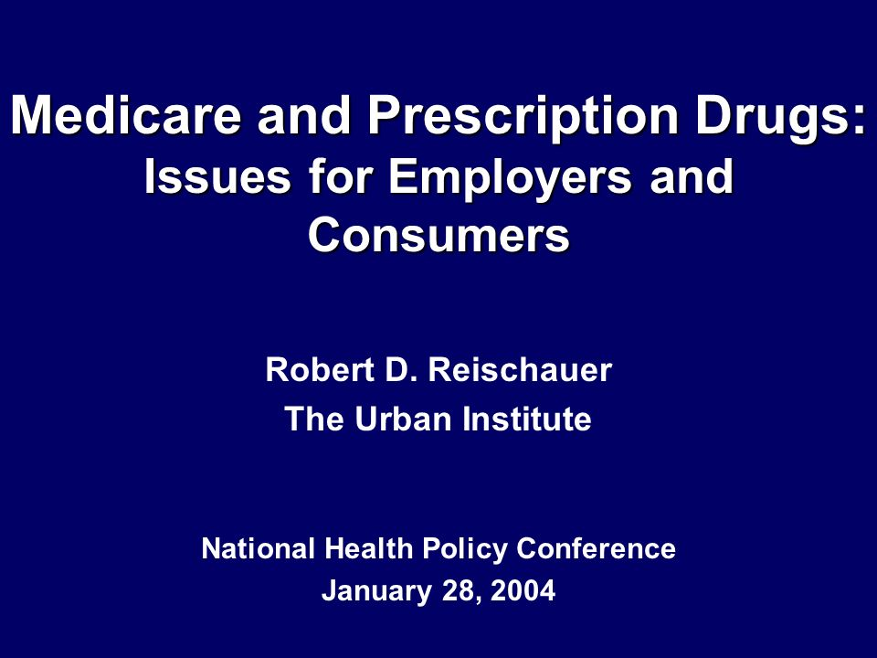 Medicare and Prescription Drugs: Issues for Employers and Consumers Robert D. Reischauer The Urban Institute National Health Policy Conference January