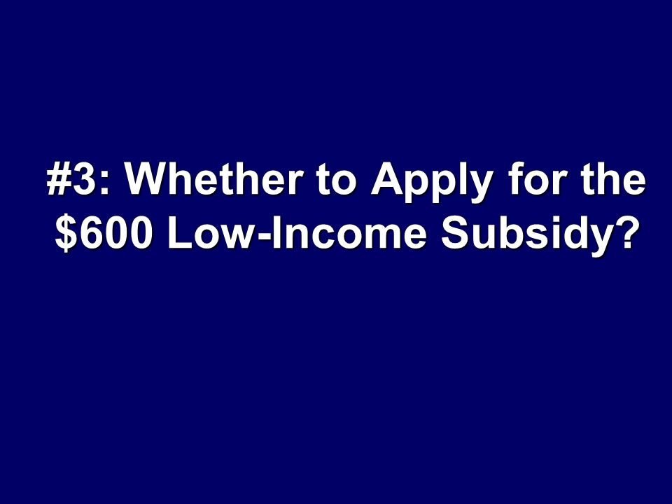 #3: Whether to Apply for the $600 Low-Income Subsidy?