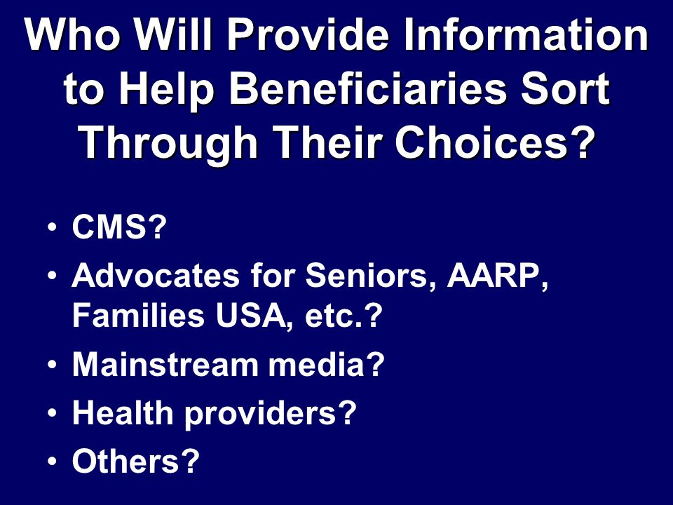 Who Will Provide Information to Help Beneficiaries Sort Through Their Choices? CMS? Advocates for Seniors, AARP, Families USA, etc.? Mainstream media?