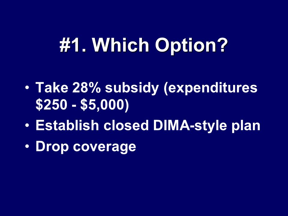 #1. Which Option? Take 28% subsidy (expenditures $250 - $5,000) Establish closed DIMA-style plan Drop coverage