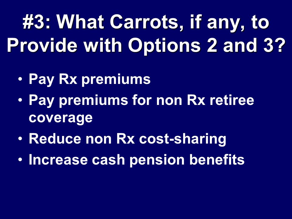 #3: What Carrots, if any, to Provide with Options 2 and 3? Pay Rx premiums Pay premiums for non Rx retiree coverage Reduce non Rx cost-sharing Increas