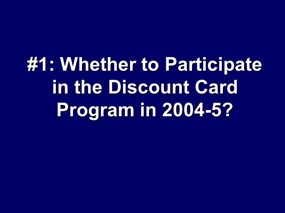 #1: Whether to Participate in the Discount Card Program in 2004-5?