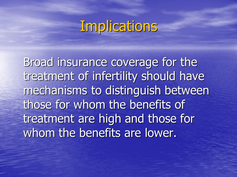 Implications Broad insurance coverage for the treatment of infertility should have mechanisms to distinguish between those for whom the benefits of treatment are high and those for whom the benefits are lower.