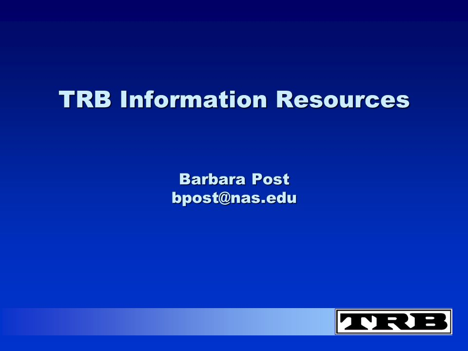 TRB Information Resources Barbara Post bpost@nas.edu