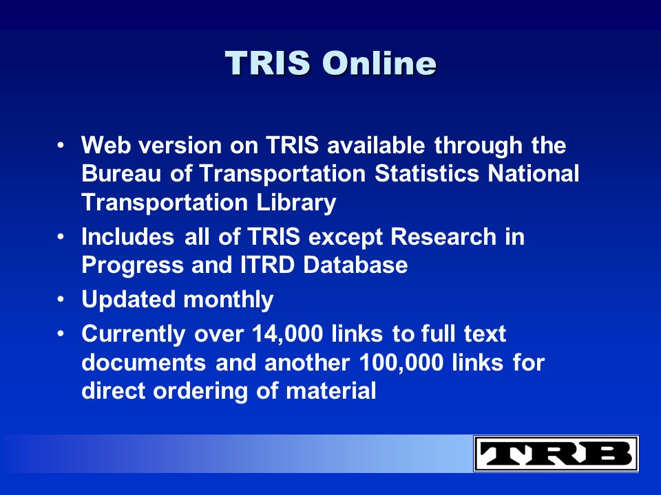 TRIS Online Web version on TRIS available through the Bureau of Transportation Statistics National Transportation Library Includes all of TRIS except Research in Progress and ITRD Database Updated monthly Currently over 14,000 links to full text documents and another 100,000 links for direct ordering of material