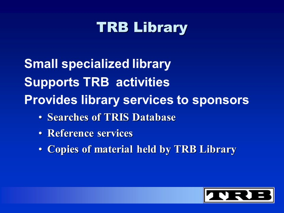 TRB Library Small specialized library Supports TRB activities Provides library services to sponsors Searches of TRIS DatabaseSearches of TRIS Database Reference servicesReference services Copies of material held by TRB LibraryCopies of material held by TRB Library