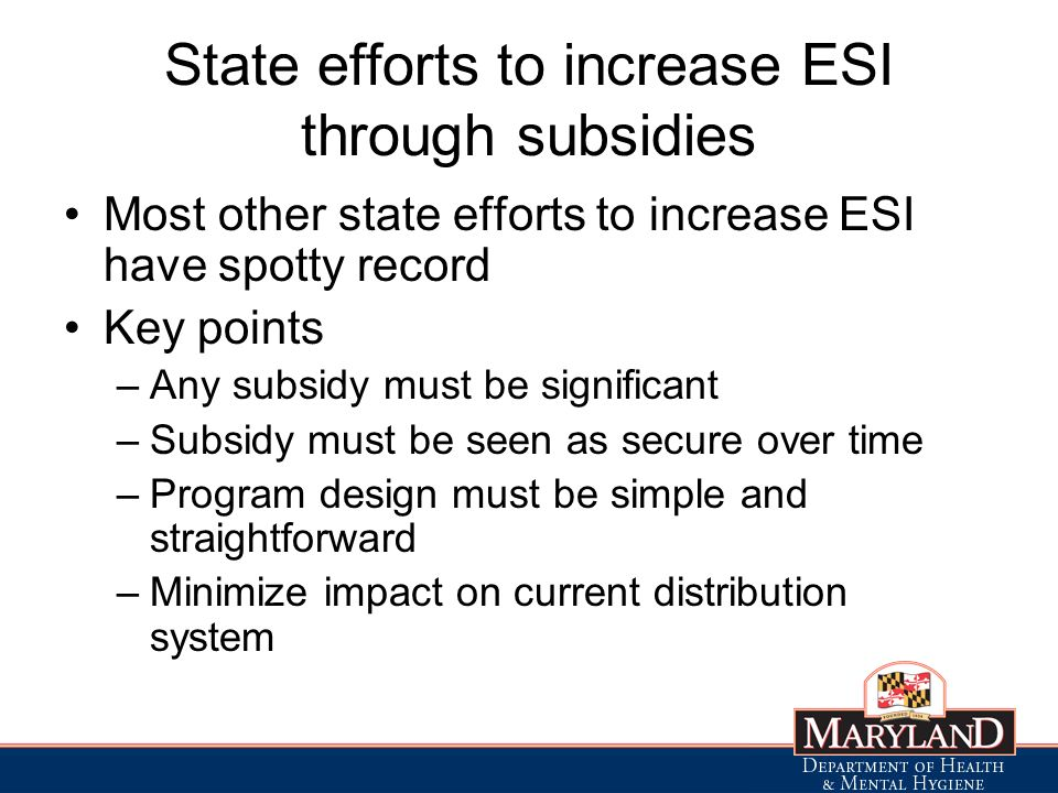 State efforts to increase ESI through subsidies Most other state efforts to increase ESI have spotty record Key points –Any subsidy must be significant –Subsidy must be seen as secure over time –Program design must be simple and straightforward –Minimize impact on current distribution system