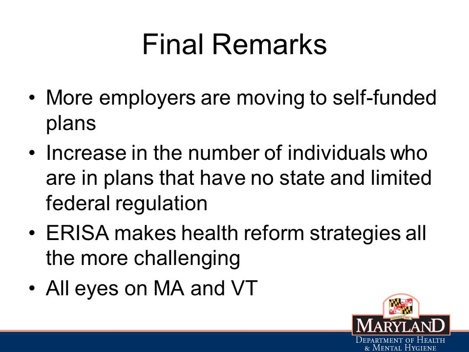 Final Remarks More employers are moving to self-funded plans Increase in the number of individuals who are in plans that have no state and limited federal regulation ERISA makes health reform strategies all the more challenging All eyes on MA and VT