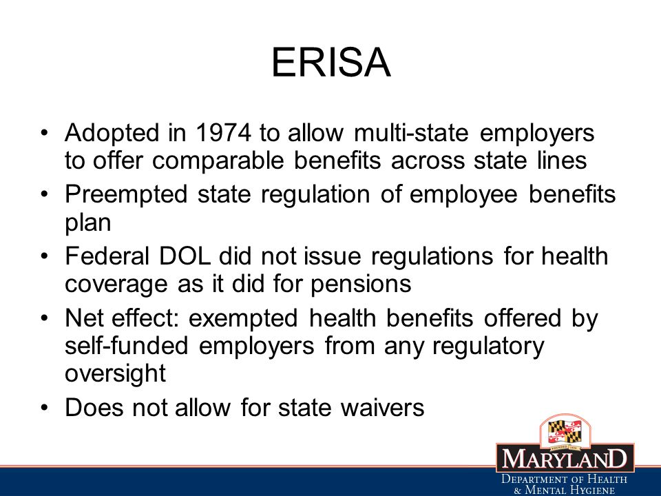 ERISA Adopted in 1974 to allow multi-state employers to offer comparable benefits across state lines Preempted state regulation of employee benefits plan Federal DOL did not issue regulations for health coverage as it did for pensions Net effect: exempted health benefits offered by self-funded employers from any regulatory oversight Does not allow for state waivers