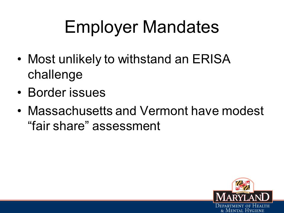 Employer Mandates Most unlikely to withstand an ERISA challenge Border issues Massachusetts and Vermont have modest fair share assessment