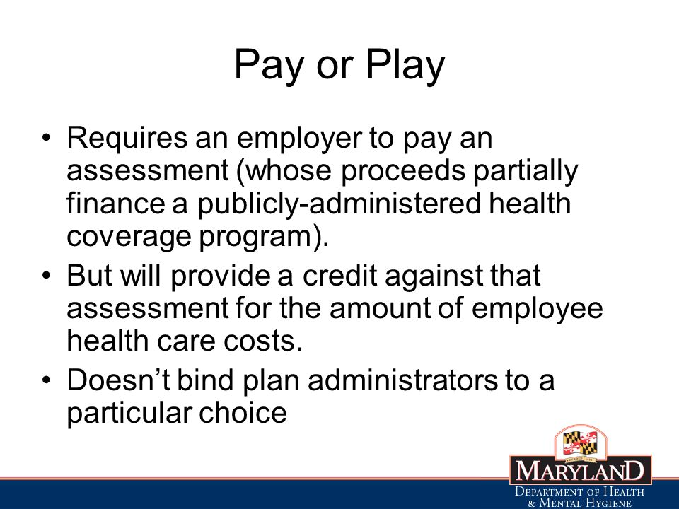 Pay or Play Requires an employer to pay an assessment (whose proceeds partially finance a publicly-administered health coverage program).