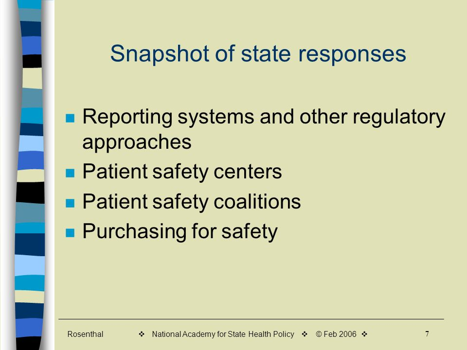 Rosenthal 7 v National Academy for State Health Policy v © Feb 2006 v Snapshot of state responses Reporting systems and other regulatory approaches Patient safety centers Patient safety coalitions Purchasing for safety