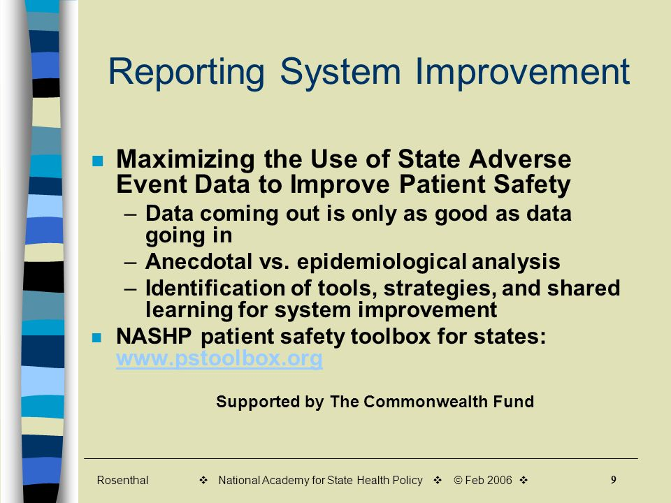 Rosenthal 9 v National Academy for State Health Policy v © Feb 2006 v Reporting System Improvement Maximizing the Use of State Adverse Event Data to Improve Patient Safety –Data coming out is only as good as data going in –Anecdotal vs.