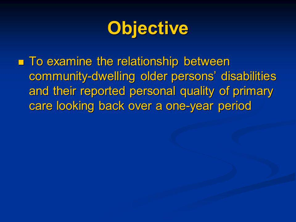 Objective To examine the relationship between community-dwelling older persons disabilities and their reported personal quality of primary care looking back over a one-year period To examine the relationship between community-dwelling older persons disabilities and their reported personal quality of primary care looking back over a one-year period