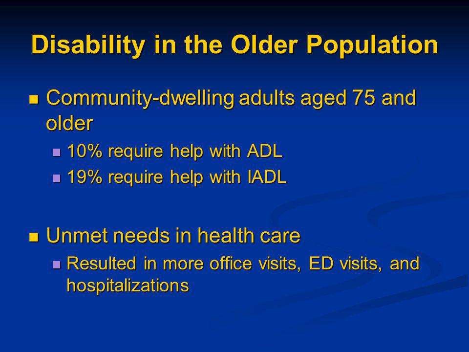 Disability in the Older Population Community-dwelling adults aged 75 and older Community-dwelling adults aged 75 and older 10% require help with ADL 10% require help with ADL 19% require help with IADL 19% require help with IADL Unmet needs in health care Unmet needs in health care Resulted in more office visits, ED visits, and hospitalizations Resulted in more office visits, ED visits, and hospitalizations