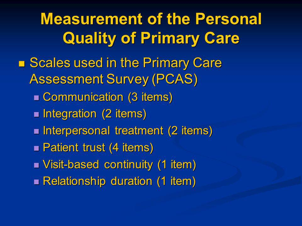 Measurement of the Personal Quality of Primary Care Scales used in the Primary Care Assessment Survey (PCAS) Scales used in the Primary Care Assessment Survey (PCAS) Communication (3 items) Communication (3 items) Integration (2 items) Integration (2 items) Interpersonal treatment (2 items) Interpersonal treatment (2 items) Patient trust (4 items) Patient trust (4 items) Visit-based continuity (1 item) Visit-based continuity (1 item) Relationship duration (1 item) Relationship duration (1 item)